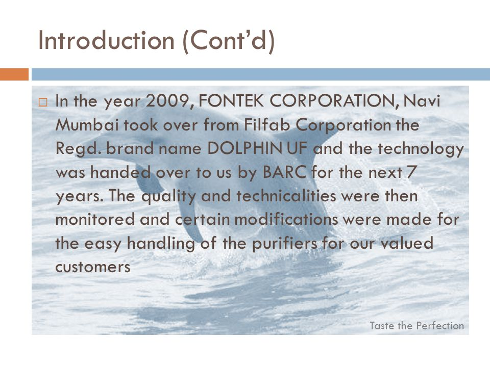 Taste the Perfection Introduction (Contd) In the year 2009, FONTEK CORPORATION, Navi Mumbai took over from Filfab Corporation the Regd.