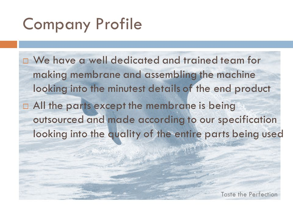 Taste the Perfection Company Profile We have a well dedicated and trained team for making membrane and assembling the machine looking into the minutest details of the end product All the parts except the membrane is being outsourced and made according to our specification looking into the quality of the entire parts being used