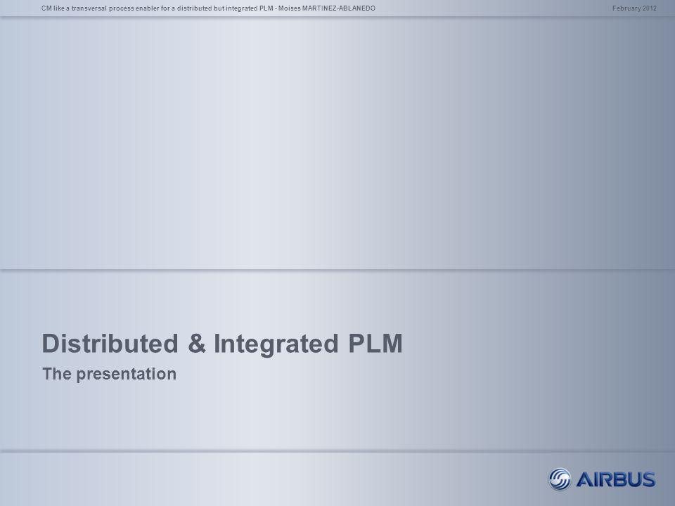 Distributed & Integrated PLM The presentation February 2012CM like a transversal process enabler for a distributed but integrated PLM - Moises MARTINE
