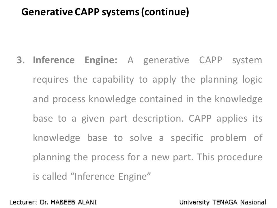 Generative CAPP systems (continue) 3.Inference Engine: A generative CAPP system requires the capability to apply the planning logic and process knowle