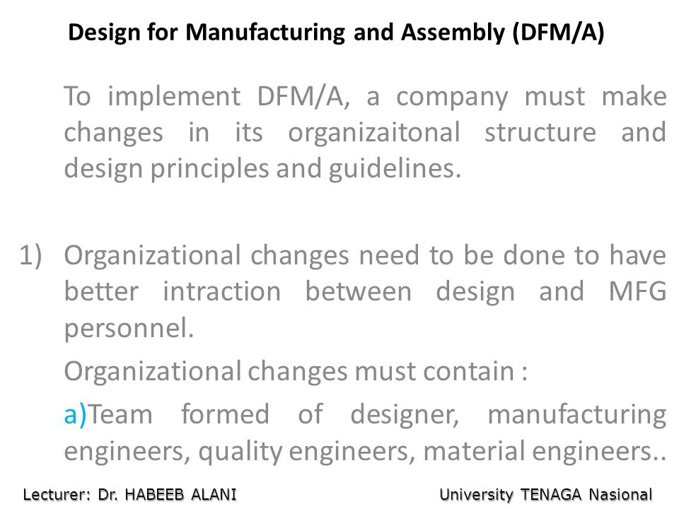 Design for Manufacturing and Assembly (DFM/A) To implement DFM/A, a company must make changes in its organizaitonal structure and design principles an