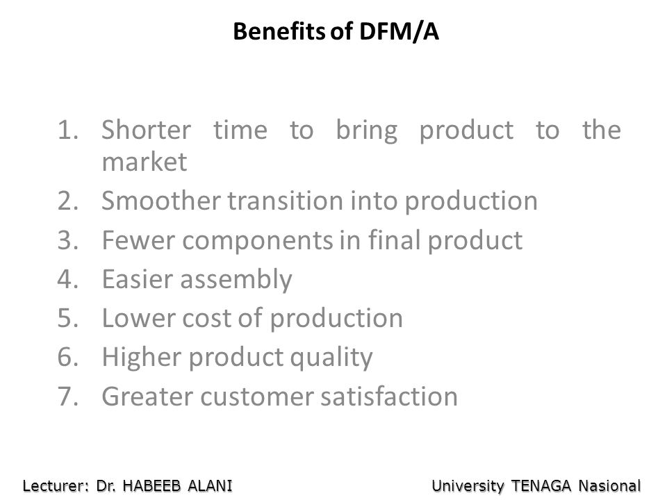Benefits of DFM/A 1.Shorter time to bring product to the market 2.Smoother transition into production 3.Fewer components in final product 4.Easier ass