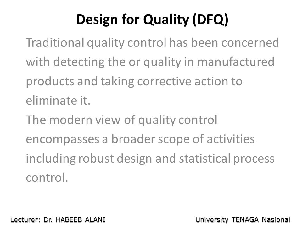 Design for Quality (DFQ) Traditional quality control has been concerned with detecting the or quality in manufactured products and taking corrective a