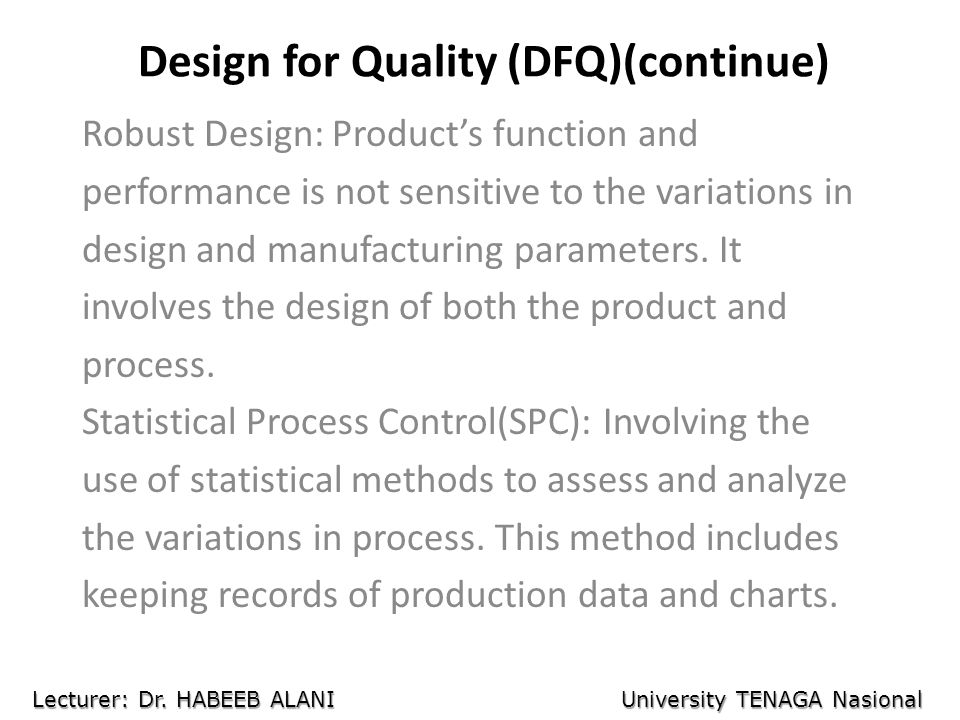 Design for Quality (DFQ)(continue) Robust Design: Products function and performance is not sensitive to the variations in design and manufacturing parameters.