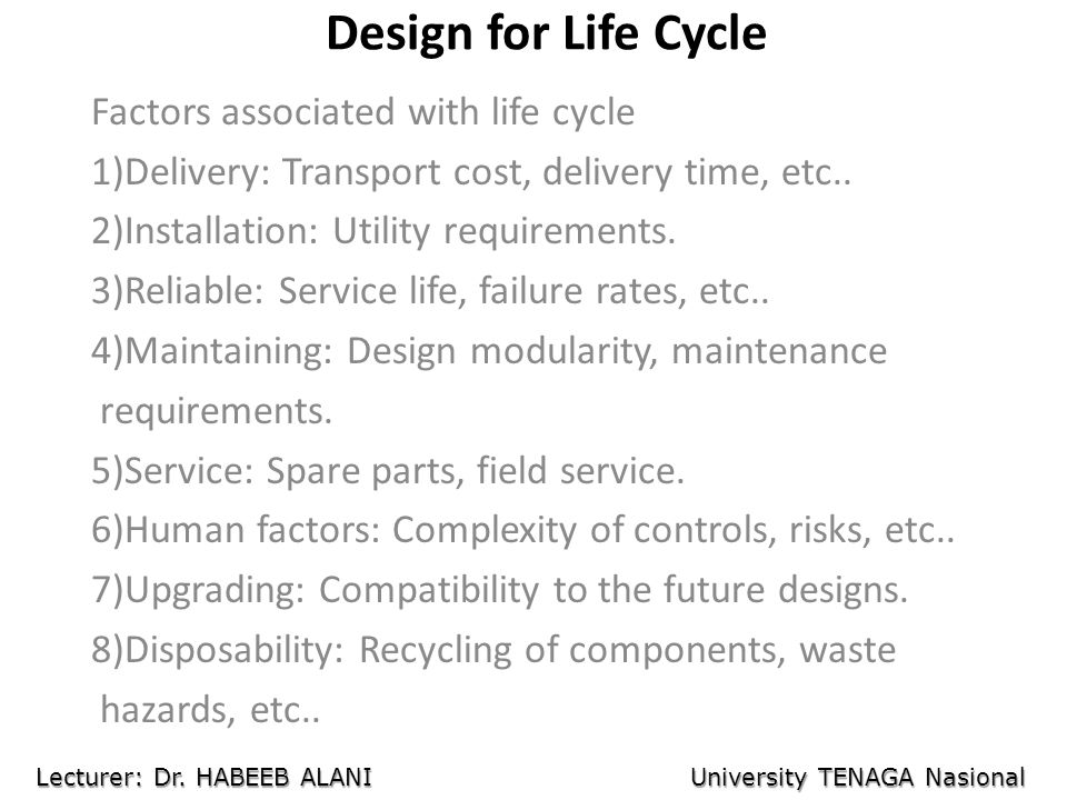 Design for Life Cycle Factors associated with life cycle 1)Delivery: Transport cost, delivery time, etc.. 2)Installation: Utility requirements. 3)Reli