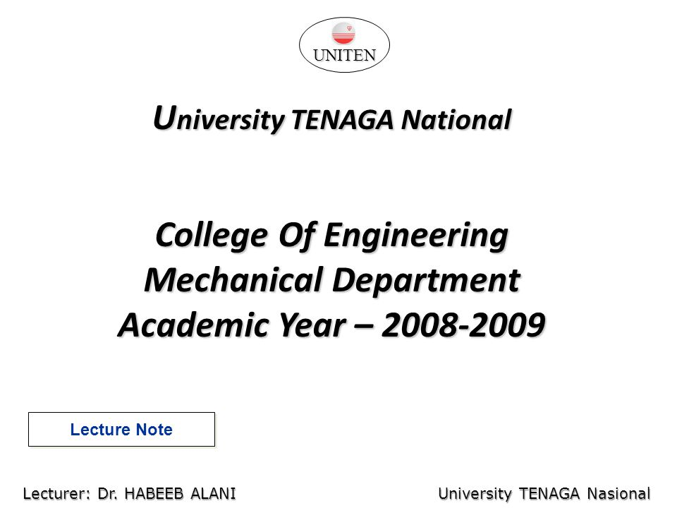 U niversity TENAGA National College Of Engineering Mechanical Department Academic Year – 2008-2009 Lecture Note University TENAGA Nasional Lecturer: Habeeb Al-Ani UNITEN Lecturer: Dr.