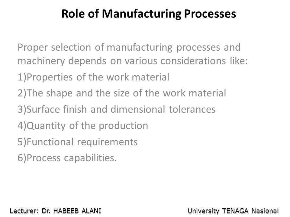 Role of Manufacturing Processes Proper selection of manufacturing processes and machinery depends on various considerations like: 1)Properties of the work material 2)The shape and the size of the work material 3)Surface finish and dimensional tolerances 4)Quantity of the production 5)Functional requirements 6)Process capabilities.