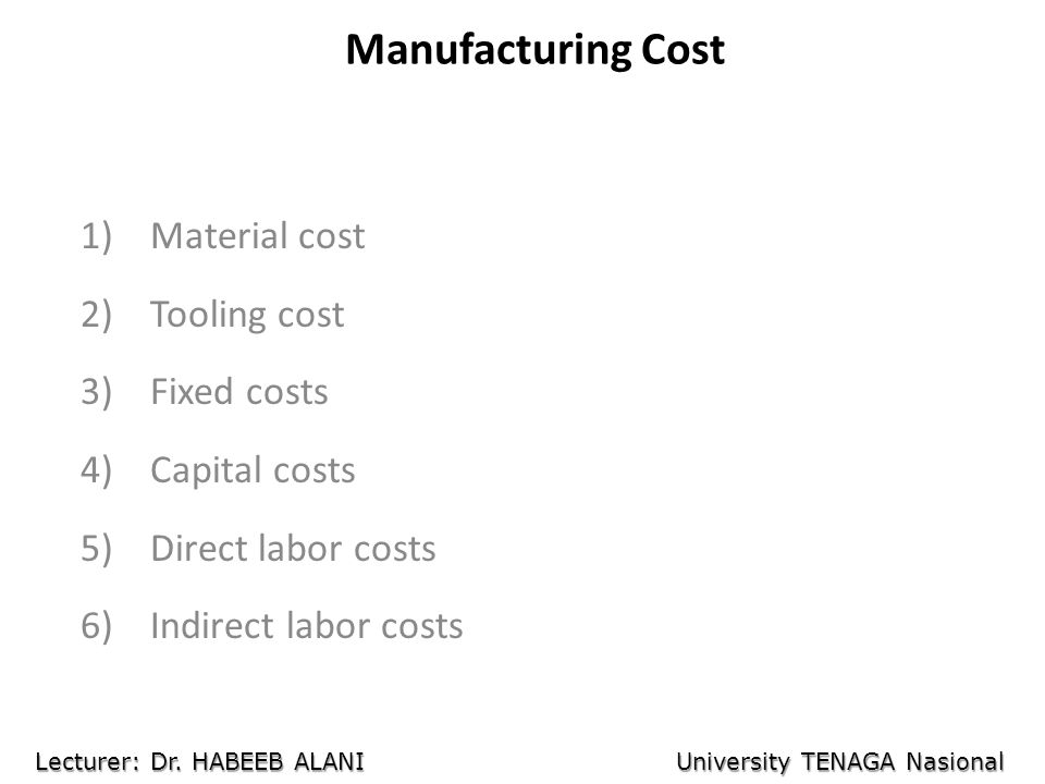 Manufacturing Cost 1)Material cost 2)Tooling cost 3)Fixed costs 4)Capital costs 5)Direct labor costs 6)Indirect labor costs Lecturer: Dr.
