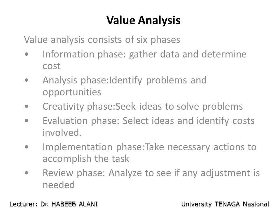 Value Analysis Value analysis consists of six phases Information phase: gather data and determine cost Analysis phase:Identify problems and opportunities Creativity phase:Seek ideas to solve problems Evaluation phase: Select ideas and identify costs involved.