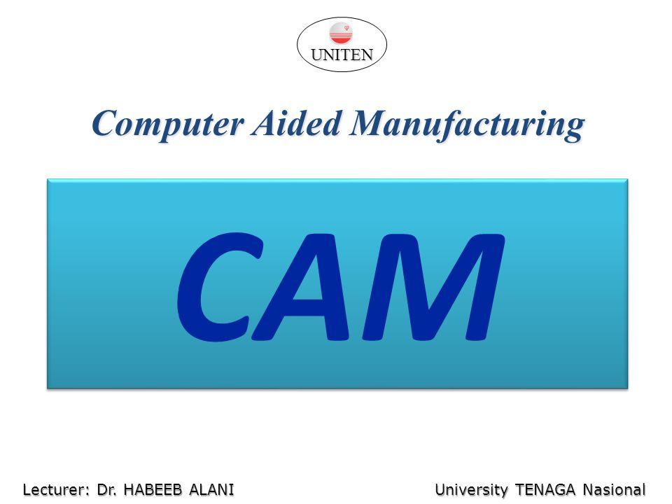 CAM University TENAGA Nasional Lecturer: Habeeb Al-Ani Computer Aided Manufacturing UNITEN Lecturer: Dr. HABEEB ALANI University TENAGA Nasional