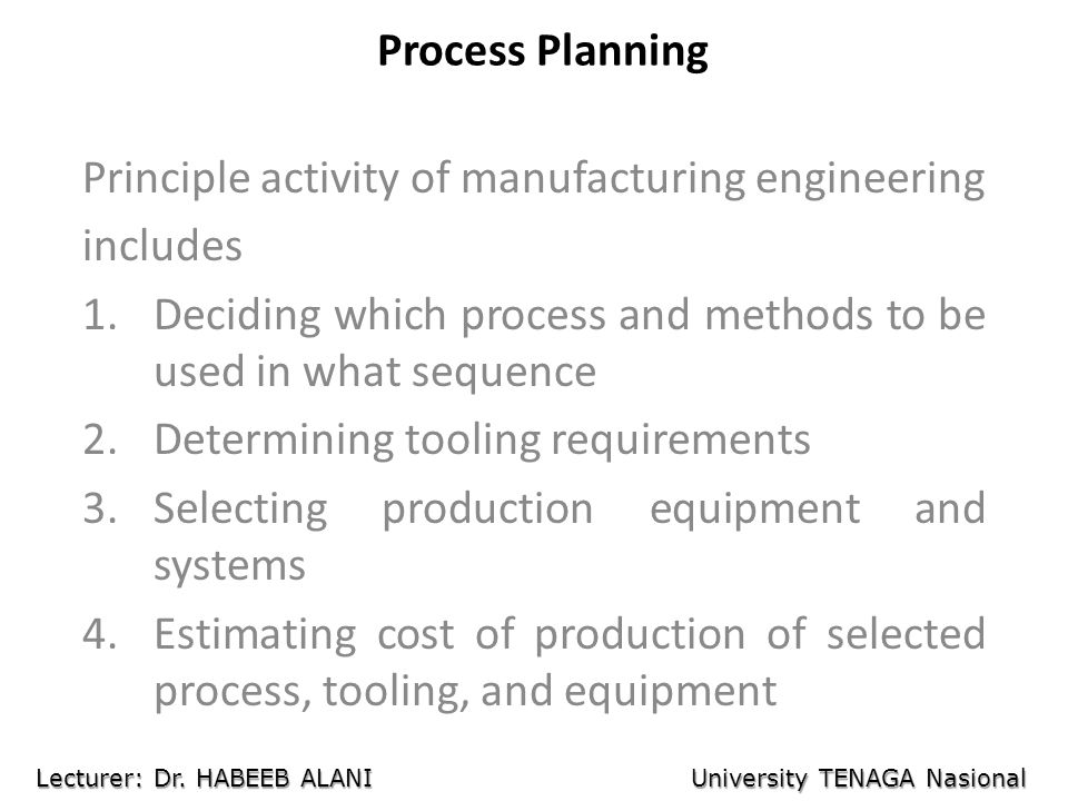 Process Planning Principle activity of manufacturing engineering includes 1.Deciding which process and methods to be used in what sequence 2.Determining tooling requirements 3.Selecting production equipment and systems 4.Estimating cost of production of selected process, tooling, and equipment Lecturer: Dr.