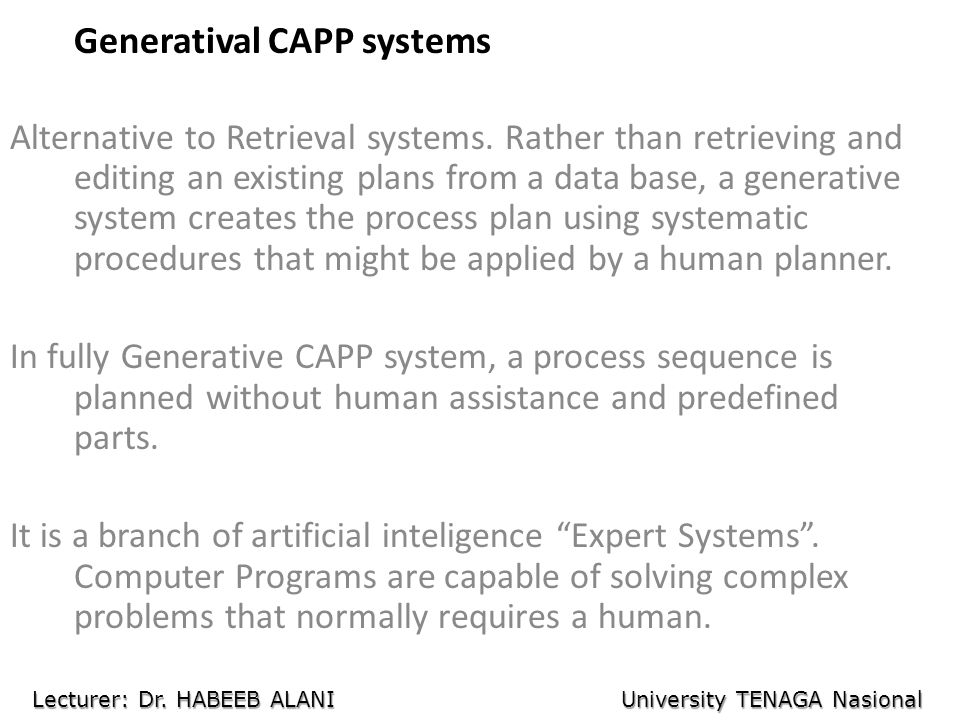 Generatival CAPP systems Alternative to Retrieval systems. Rather than retrieving and editing an existing plans from a data base, a generative system