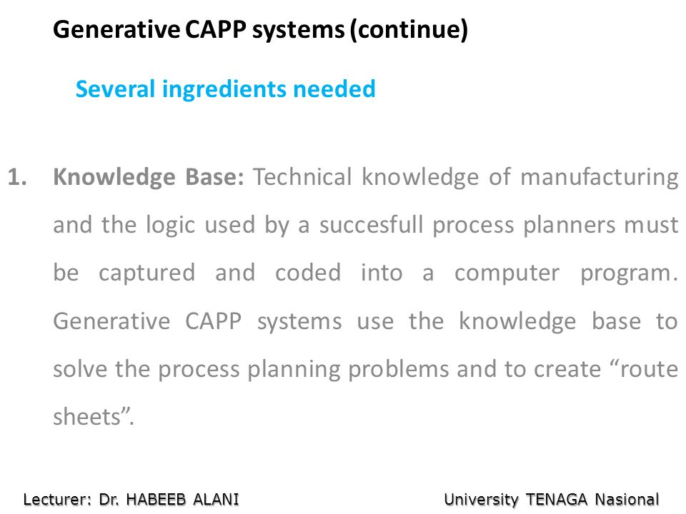 Generative CAPP systems (continue) Several ingredients needed 1.Knowledge Base: Technical knowledge of manufacturing and the logic used by a succesfull process planners must be captured and coded into a computer program.