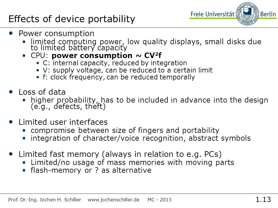 1.13 Prof. Dr.-Ing. Jochen H. Schiller www.jochenschiller.de MC - 2013 Effects of device portability Power consumption limited computing power, low qu