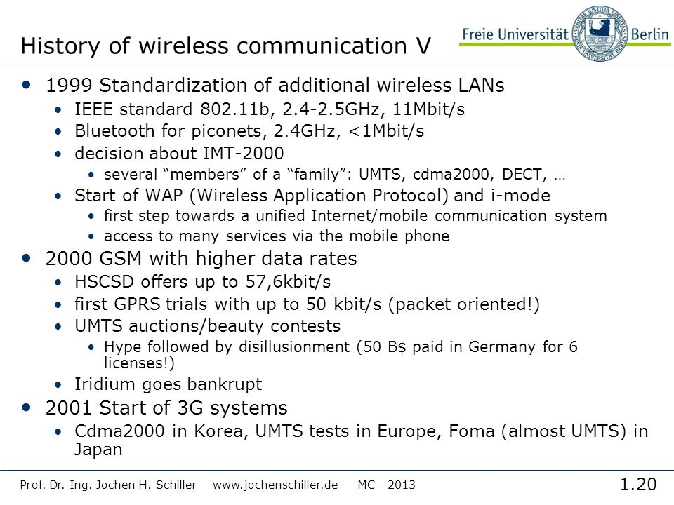1.20 Prof. Dr.-Ing. Jochen H. Schiller www.jochenschiller.de MC - 2013 History of wireless communication V 1999 Standardization of additional wireless