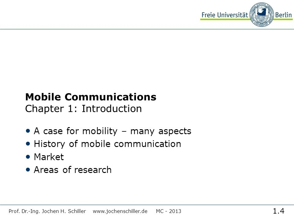 1.4 Prof. Dr.-Ing. Jochen H. Schiller www.jochenschiller.de MC - 2013 Mobile Communications Chapter 1: Introduction A case for mobility – many aspects