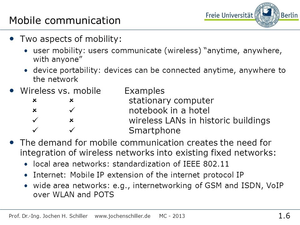 1.6 Prof. Dr.-Ing. Jochen H. Schiller www.jochenschiller.de MC - 2013 Mobile communication Two aspects of mobility: user mobility: users communicate (