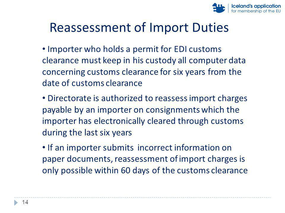 Importer who holds a permit for EDI customs clearance must keep in his custody all computer data concerning customs clearance for six years from the date of customs clearance Directorate is authorized to reassess import charges payable by an importer on consignments which the importer has electronically cleared through customs during the last six years If an importer submits incorrect information on paper documents, reassessment of import charges is only possible within 60 days of the customs clearance Reassessment of Import Duties 14