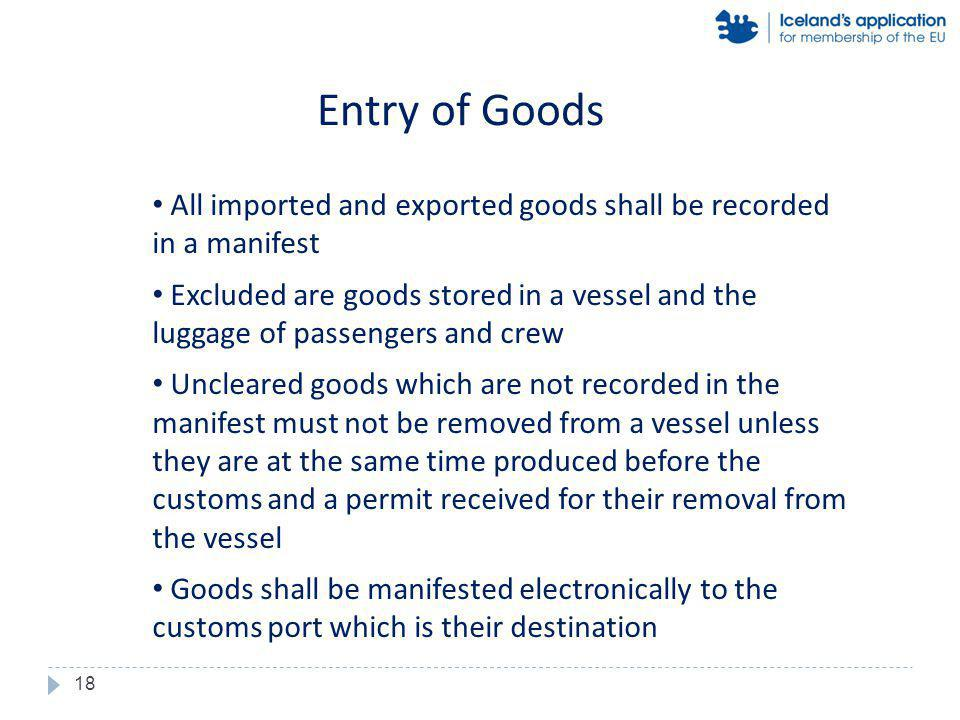 All imported and exported goods shall be recorded in a manifest Excluded are goods stored in a vessel and the luggage of passengers and crew Uncleared goods which are not recorded in the manifest must not be removed from a vessel unless they are at the same time produced before the customs and a permit received for their removal from the vessel Goods shall be manifested electronically to the customs port which is their destination Entry of Goods 18