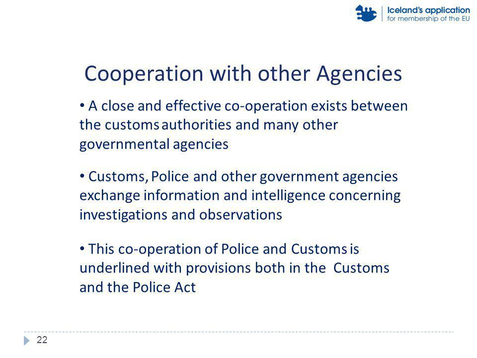 A close and effective co-operation exists between the customs authorities and many other governmental agencies Customs, Police and other government agencies exchange information and intelligence concerning investigations and observations This co-operation of Police and Customs is underlined with provisions both in the Customs and the Police Act Cooperation with other Agencies 22