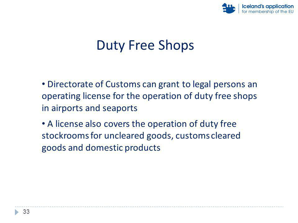 Directorate of Customs can grant to legal persons an operating license for the operation of duty free shops in airports and seaports A license also covers the operation of duty free stockrooms for uncleared goods, customs cleared goods and domestic products Duty Free Shops 33