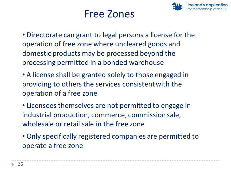 Directorate can grant to legal persons a license for the operation of free zone where uncleared goods and domestic products may be processed beyond the processing permitted in a bonded warehouse A license shall be granted solely to those engaged in providing to others the services consistent with the operation of a free zone Licensees themselves are not permitted to engage in industrial production, commerce, commission sale, wholesale or retail sale in the free zone Only specifically registered companies are permitted to operate a free zone Free Zones 35