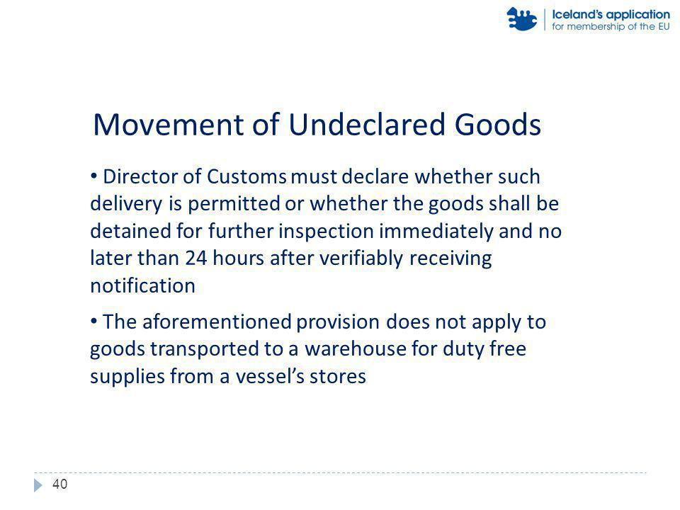Director of Customs must declare whether such delivery is permitted or whether the goods shall be detained for further inspection immediately and no later than 24 hours after verifiably receiving notification The aforementioned provision does not apply to goods transported to a warehouse for duty free supplies from a vessels stores Movement of Undeclared Goods 40