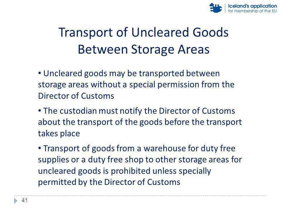 Uncleared goods may be transported between storage areas without a special permission from the Director of Customs The custodian must notify the Director of Customs about the transport of the goods before the transport takes place Transport of goods from a warehouse for duty free supplies or a duty free shop to other storage areas for uncleared goods is prohibited unless specially permitted by the Director of Customs Transport of Uncleared Goods Between Storage Areas 41