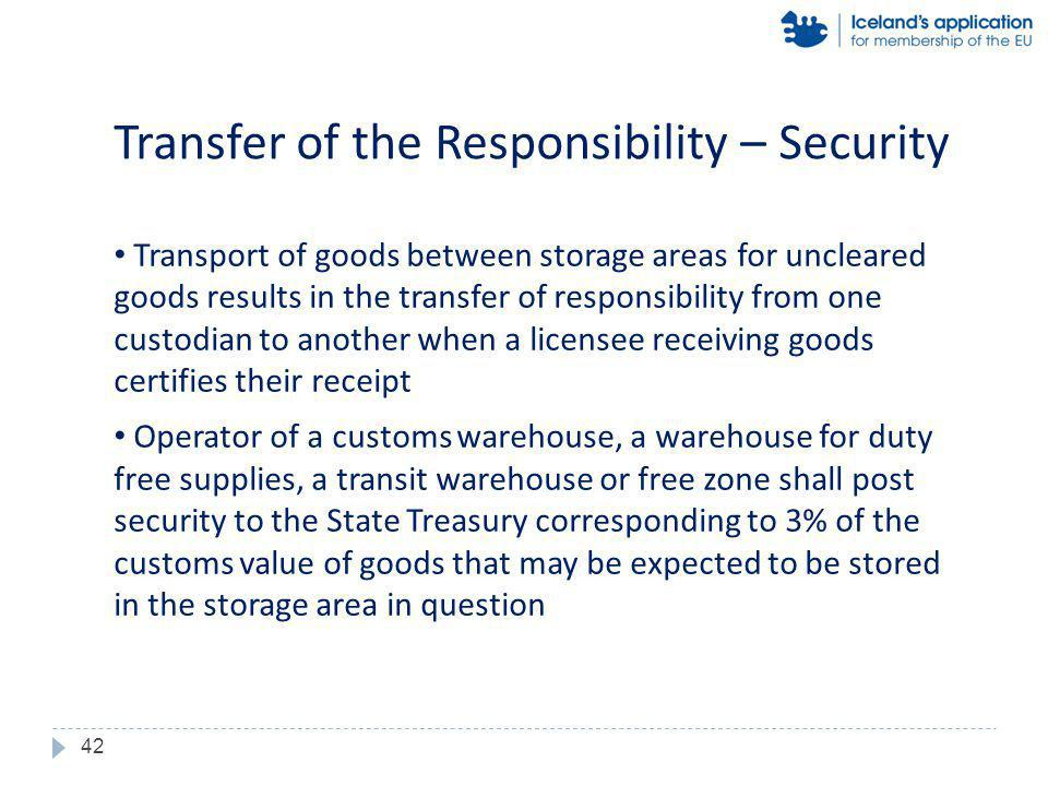 Transport of goods between storage areas for uncleared goods results in the transfer of responsibility from one custodian to another when a licensee receiving goods certifies their receipt Operator of a customs warehouse, a warehouse for duty free supplies, a transit warehouse or free zone shall post security to the State Treasury corresponding to 3% of the customs value of goods that may be expected to be stored in the storage area in question Transfer of the Responsibility – Security 42