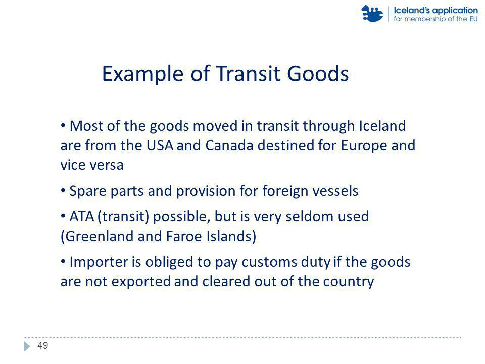 Most of the goods moved in transit through Iceland are from the USA and Canada destined for Europe and vice versa Spare parts and provision for foreign vessels ATA (transit) possible, but is very seldom used (Greenland and Faroe Islands) Importer is obliged to pay customs duty if the goods are not exported and cleared out of the country Example of Transit Goods 49