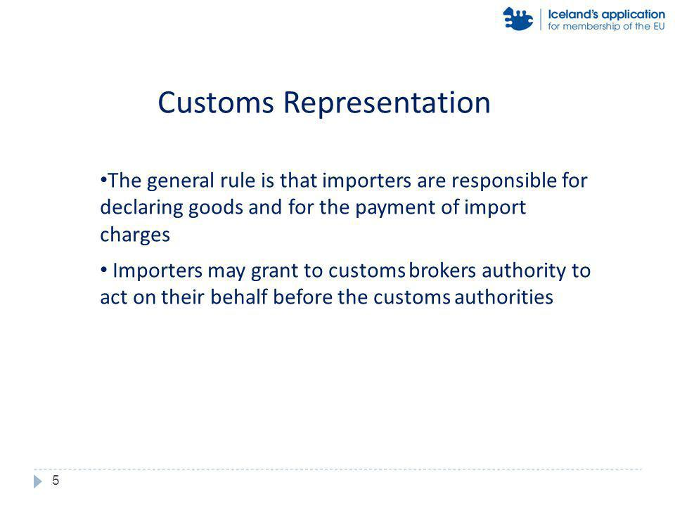 The general rule is that importers are responsible for declaring goods and for the payment of import charges Importers may grant to customs brokers authority to act on their behalf before the customs authorities Customs Representation 5