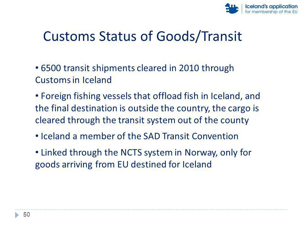 6500 transit shipments cleared in 2010 through Customs in Iceland Foreign fishing vessels that offload fish in Iceland, and the final destination is outside the country, the cargo is cleared through the transit system out of the county Iceland a member of the SAD Transit Convention Linked through the NCTS system in Norway, only for goods arriving from EU destined for Iceland Customs Status of Goods/Transit 50