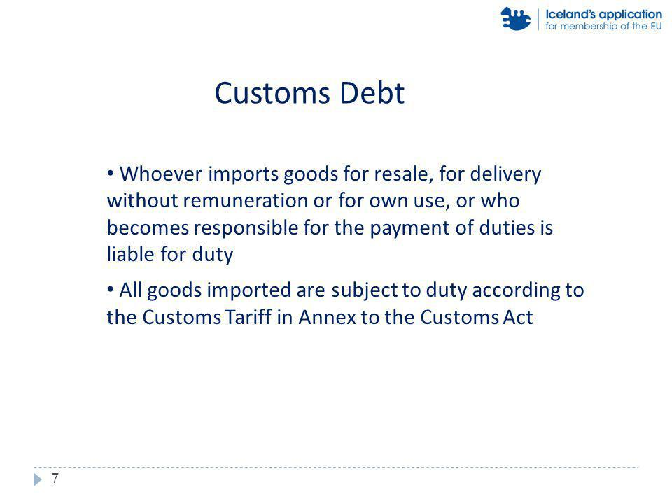 Whoever imports goods for resale, for delivery without remuneration or for own use, or who becomes responsible for the payment of duties is liable for duty All goods imported are subject to duty according to the Customs Tariff in Annex to the Customs Act Customs Debt 7