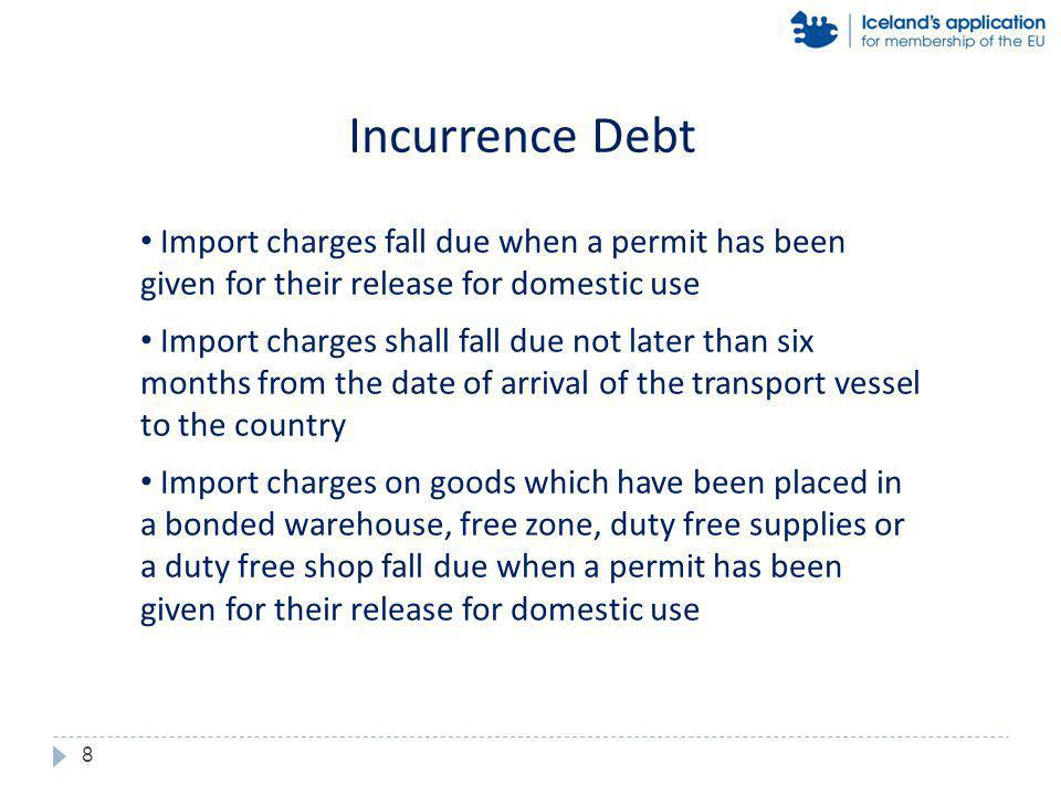 Import charges fall due when a permit has been given for their release for domestic use Import charges shall fall due not later than six months from the date of arrival of the transport vessel to the country Import charges on goods which have been placed in a bonded warehouse, free zone, duty free supplies or a duty free shop fall due when a permit has been given for their release for domestic use Incurrence Debt 8