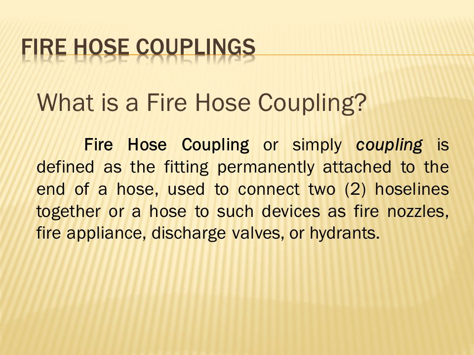 What is a Fire Hose Coupling? Fire Hose Coupling or simply coupling is defined as the fitting permanently attached to the end of a hose, used to conne