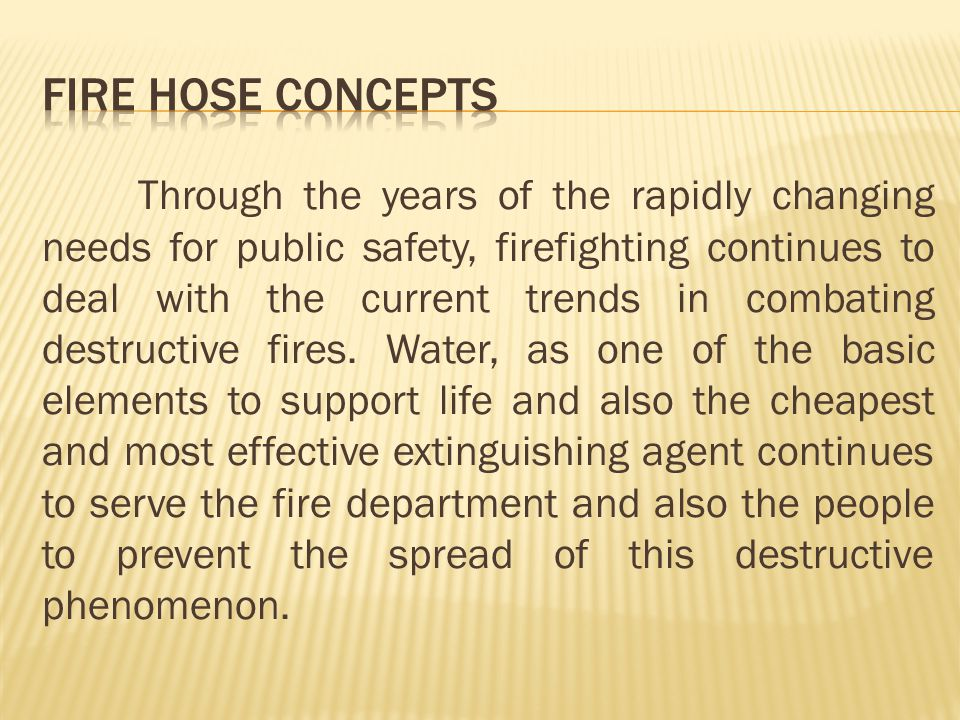 A complete hose layout for fire fighting purposes includes one end of the fire hose attached to or submerged in a source of water and the other attached to a nozzle or similar discharge device.