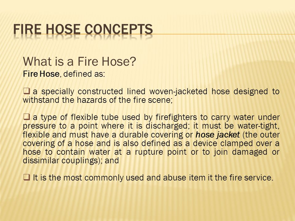By Use Attack Hose – any hose between the attack pumper and the nozzle to which it supplies water; any hose that is used to directly control and extinguish fire.