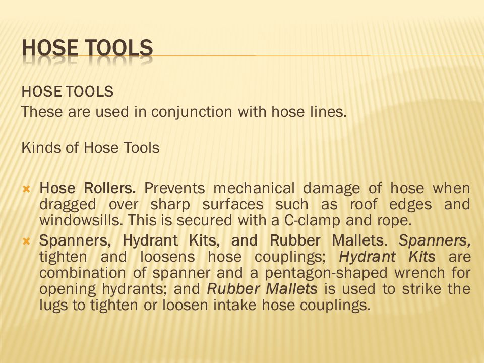 HOSE TOOLS These are used in conjunction with hose lines. Kinds of Hose Tools Hose Rollers. Prevents mechanical damage of hose when dragged over sharp