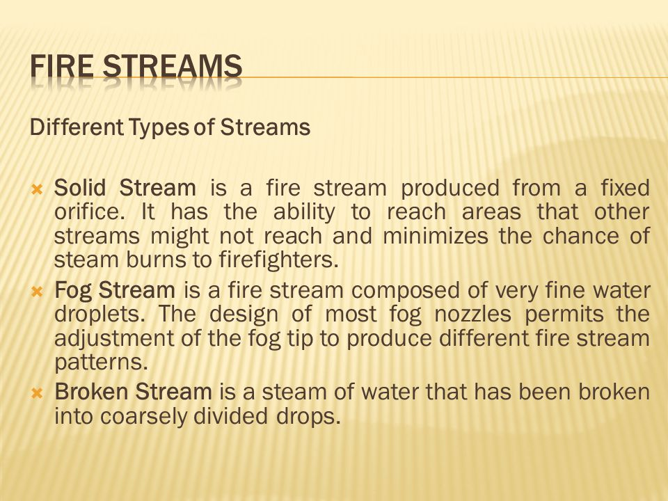Different Types of Streams Solid Stream is a fire stream produced from a fixed orifice. It has the ability to reach areas that other streams might not