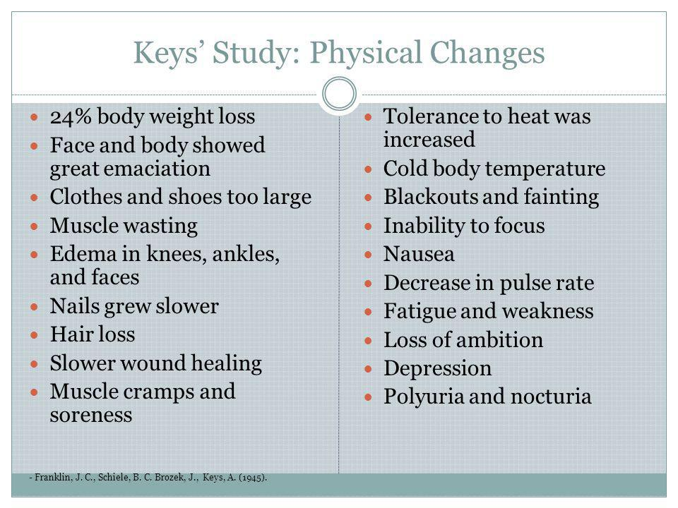 Keys Study: Physical Changes - Franklin, J. C., Schiele, B. C. Brozek, J., Keys, A. (1945). 24% body weight loss Face and body showed great emaciation