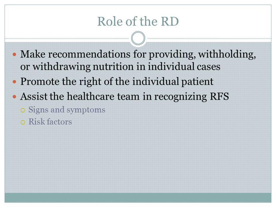 Role of the RD Make recommendations for providing, withholding, or withdrawing nutrition in individual cases Promote the right of the individual patie
