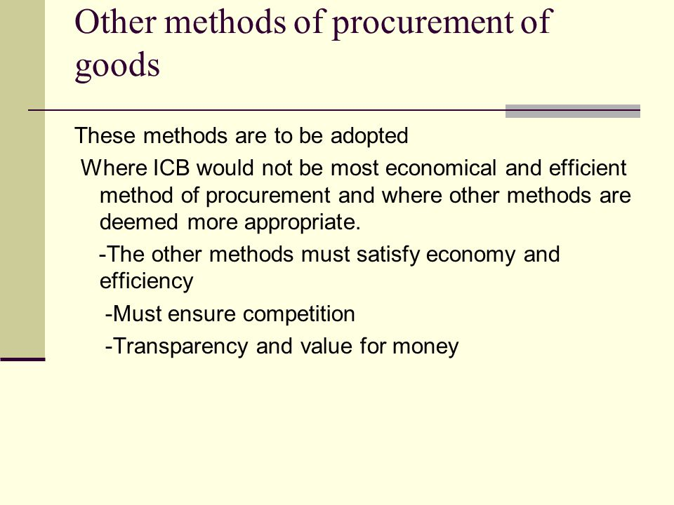 Other methods of procurement of goods These methods are to be adopted Where ICB would not be most economical and efficient method of procurement and where other methods are deemed more appropriate.