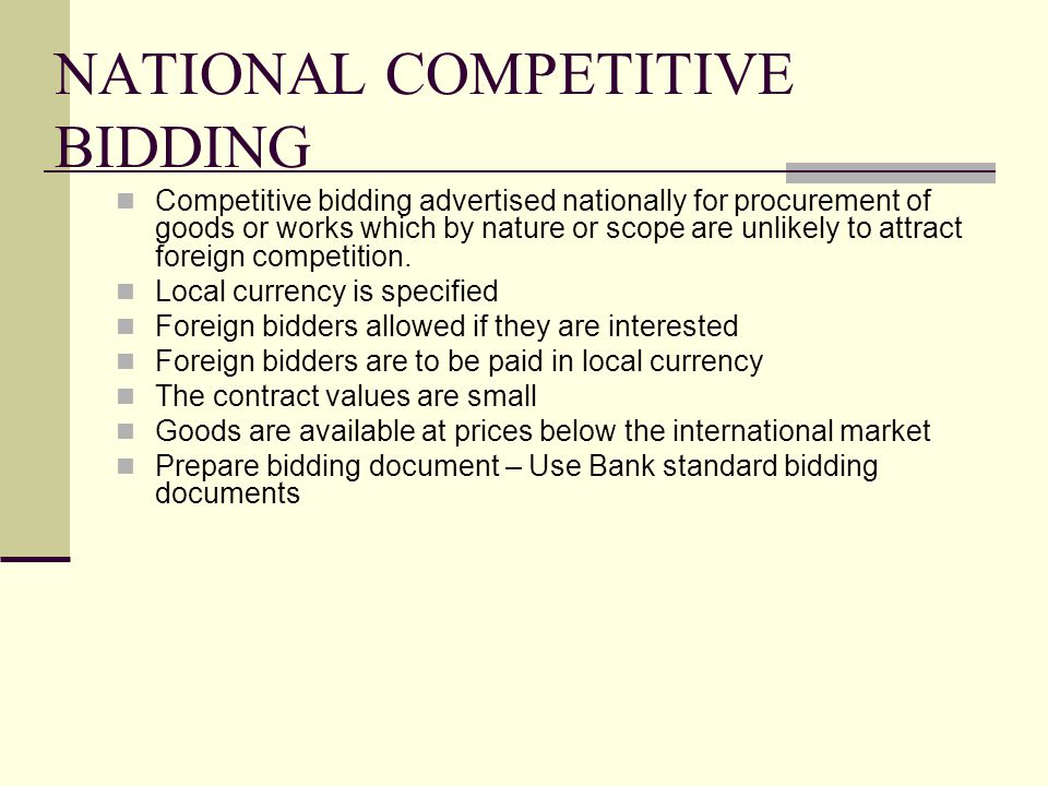 NATIONAL COMPETITIVE BIDDING Competitive bidding advertised nationally for procurement of goods or works which by nature or scope are unlikely to attract foreign competition.