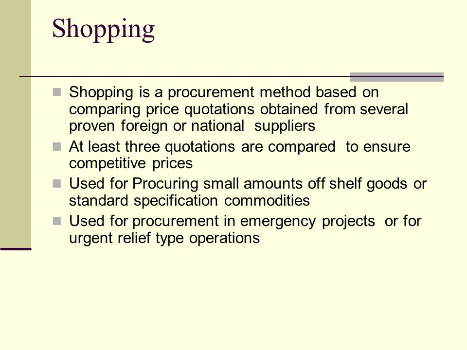 Shopping Shopping is a procurement method based on comparing price quotations obtained from several proven foreign or national suppliers At least three quotations are compared to ensure competitive prices Used for Procuring small amounts off shelf goods or standard specification commodities Used for procurement in emergency projects or for urgent relief type operations
