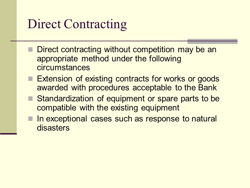 Direct Contracting Direct contracting without competition may be an appropriate method under the following circumstances Extension of existing contracts for works or goods awarded with procedures acceptable to the Bank Standardization of equipment or spare parts to be compatible with the existing equipment In exceptional cases such as response to natural disasters