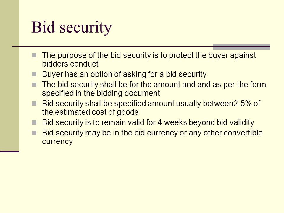 Bid security The purpose of the bid security is to protect the buyer against bidders conduct Buyer has an option of asking for a bid security The bid security shall be for the amount and and as per the form specified in the bidding document Bid security shall be specified amount usually between2-5% of the estimated cost of goods Bid security is to remain valid for 4 weeks beyond bid validity Bid security may be in the bid currency or any other convertible currency