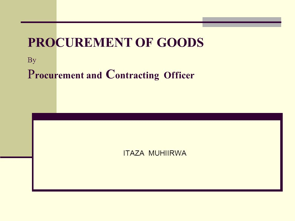 PROCUREMENT OF GOODS By P rocurement and C ontracting Officer ITAZA MUHIIRWA