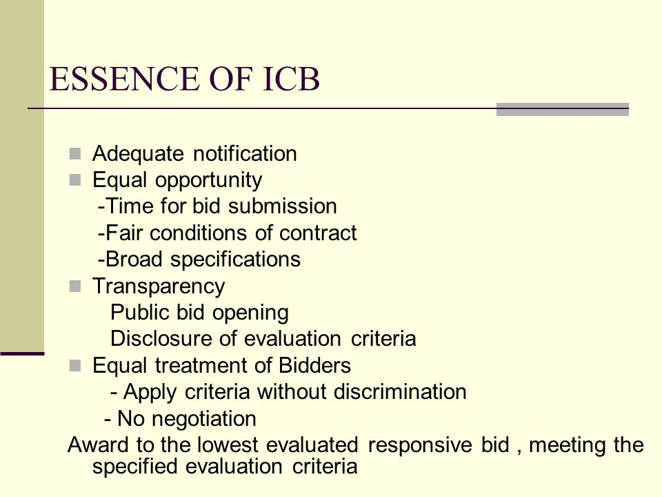 ESSENCE OF ICB Adequate notification Equal opportunity -Time for bid submission -Fair conditions of contract -Broad specifications Transparency Public bid opening Disclosure of evaluation criteria Equal treatment of Bidders - Apply criteria without discrimination - No negotiation Award to the lowest evaluated responsive bid, meeting the specified evaluation criteria