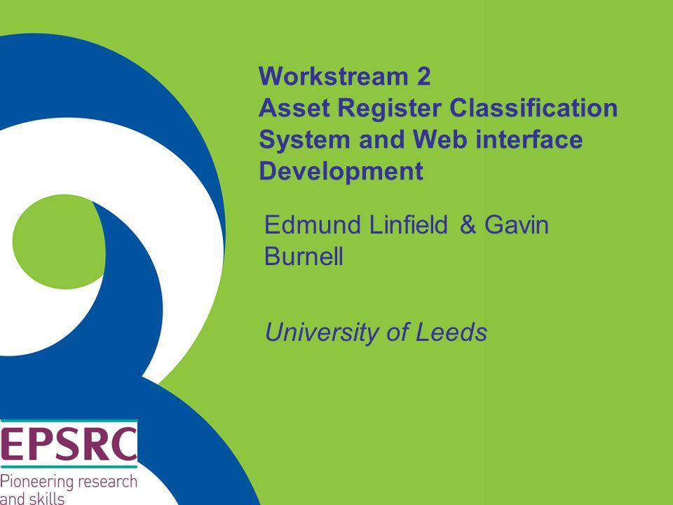 Workstream 2 Asset Register Classification System and Web interface Development Edmund Linfield & Gavin Burnell University of Leeds