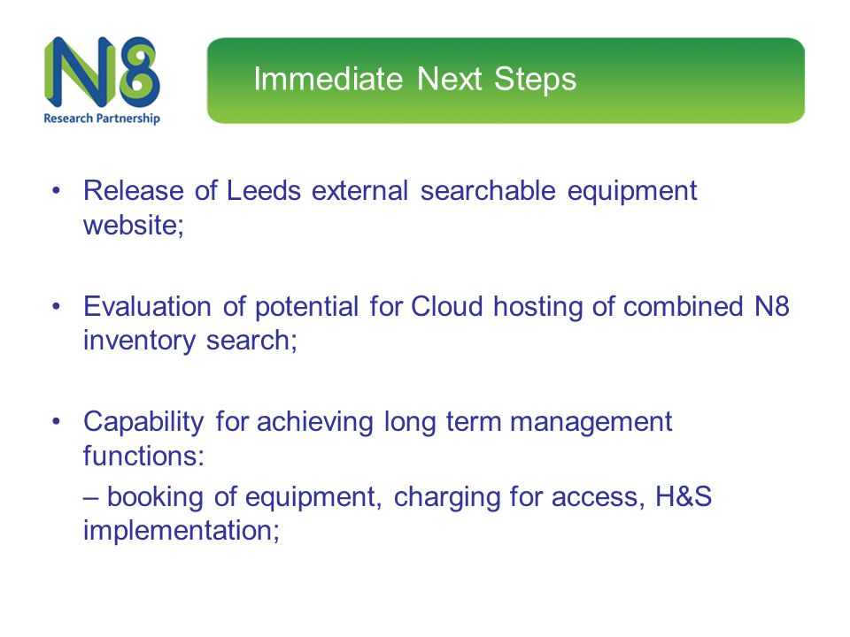 Immediate Next Steps Release of Leeds external searchable equipment website; Evaluation of potential for Cloud hosting of combined N8 inventory search
